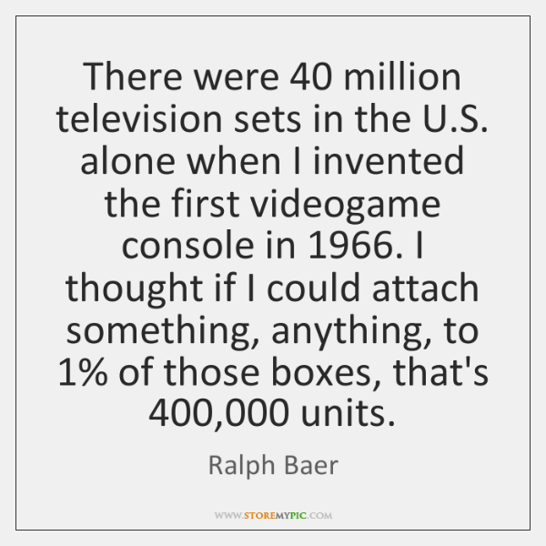There were 40 million television sets in the U.S. alone when I ...