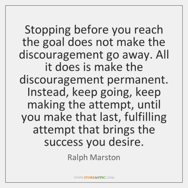 Stopping before you reach the goal does not make the discouragement go ...