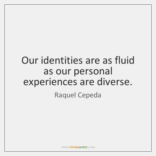 Our identities are as fluid as our personal experiences are diverse.