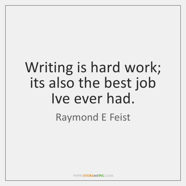 Writing is hard work; its also the best job Ive ever had.