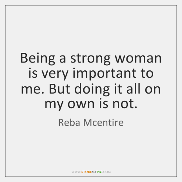 Being a strong woman is very important to me. But doing it ...