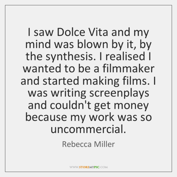 I saw Dolce Vita and my mind was blown by it, by ...