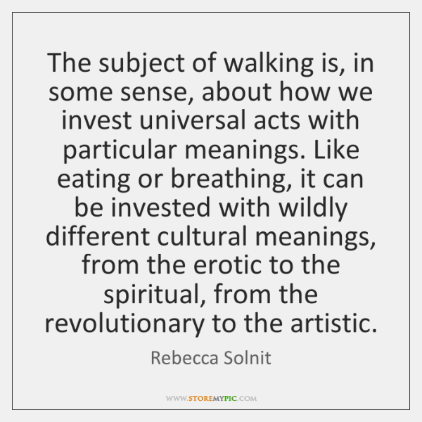 The subject of walking is, in some sense, about how we invest ...
