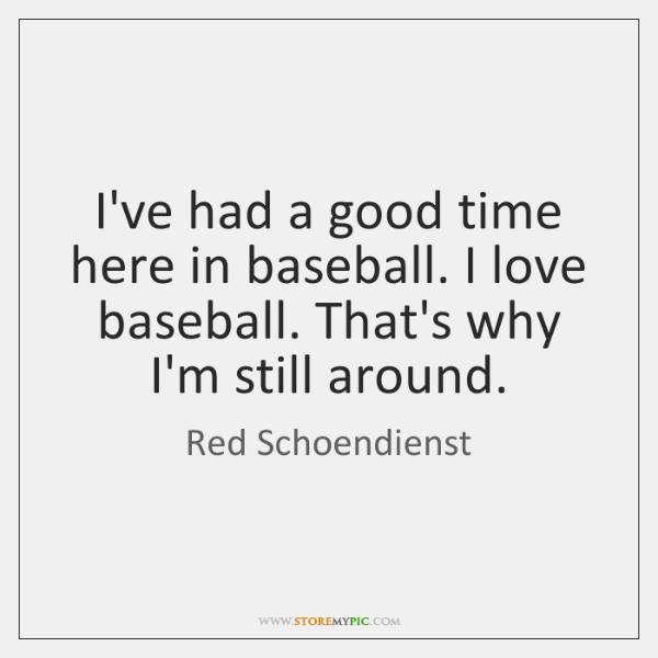 I've had a good time here in baseball. I love baseball. That's ...