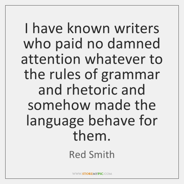 I have known writers who paid no damned attention whatever to the ...