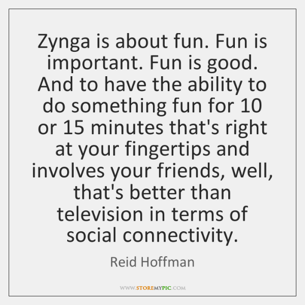 Zynga is about fun. Fun is important. Fun is good. And to ...