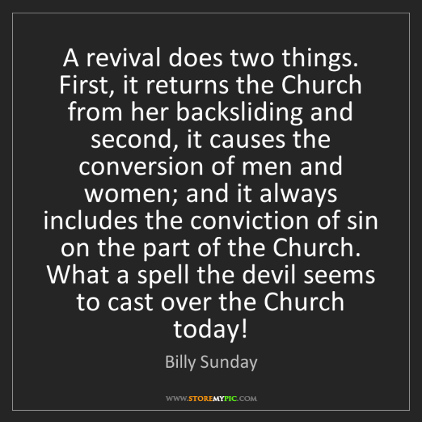 Billy Sunday: A revival does two things. First, it returns the Church...