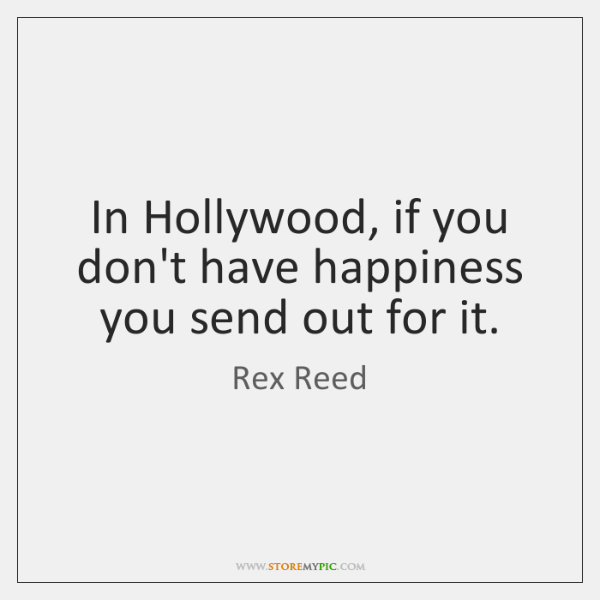 In Hollywood, if you don't have happiness you send out for it.