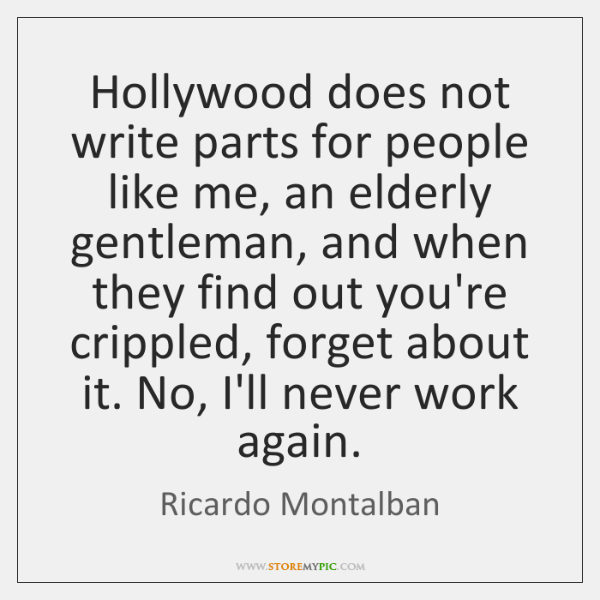 Hollywood does not write parts for people like me, an elderly gentleman, ...
