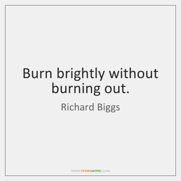 Burn brightly without burning out.