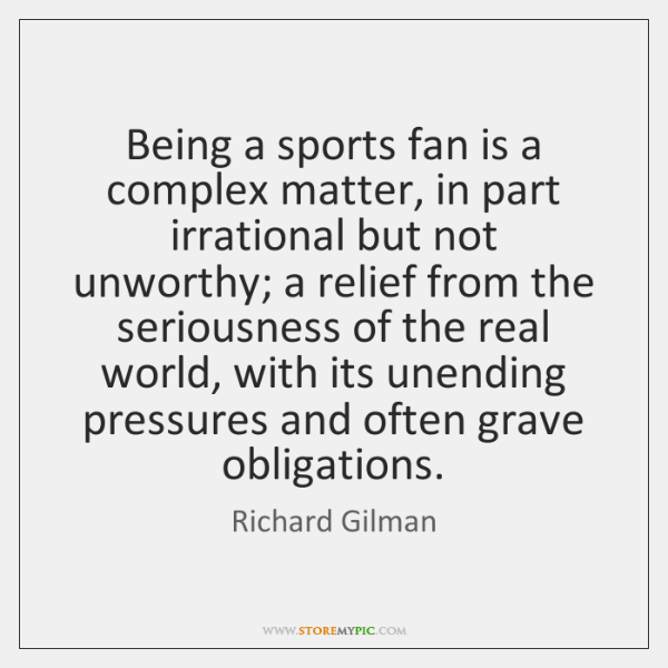 Being a sports fan is a complex matter, in part irrational but ...