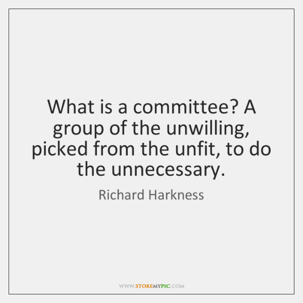 What is a committee? A group of the unwilling, picked from the ...