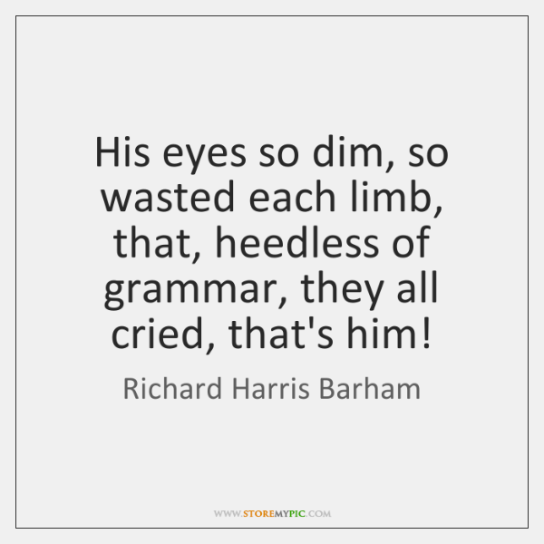 His eyes so dim, so wasted each limb, that, heedless of grammar, ...