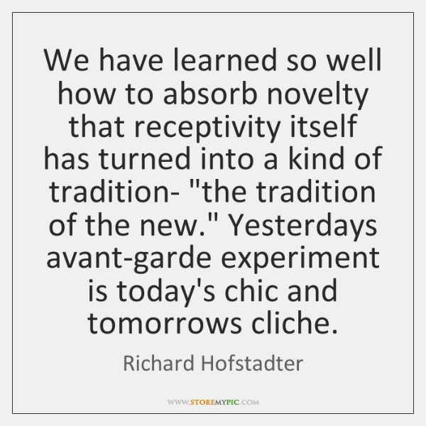 We have learned so well how to absorb novelty that receptivity itself ...