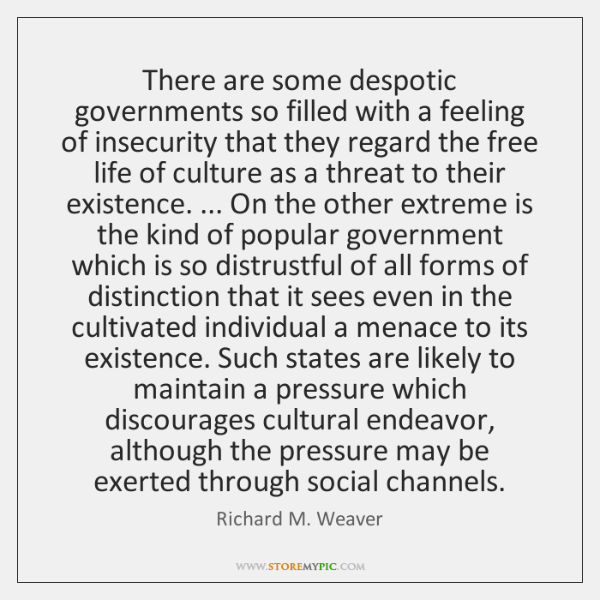 There are some despotic governments so filled with a feeling of insecurity ...