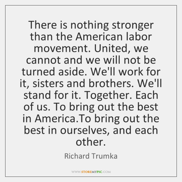 There is nothing stronger than the American labor movement. United, we cannot ...