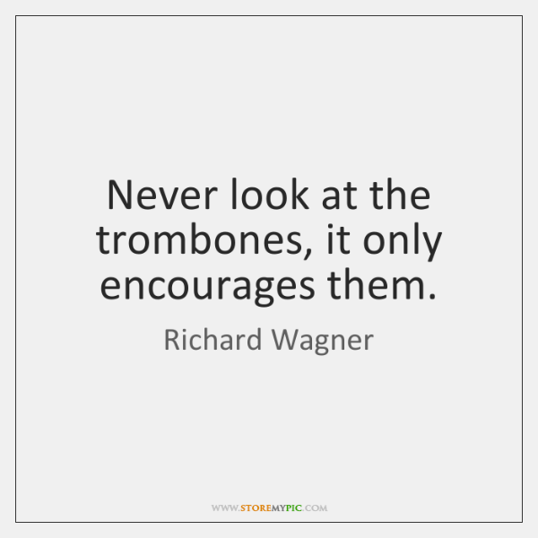 Never look at the trombones, it only encourages them.