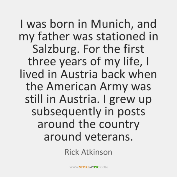 I was born in Munich, and my father was stationed in Salzburg. ...