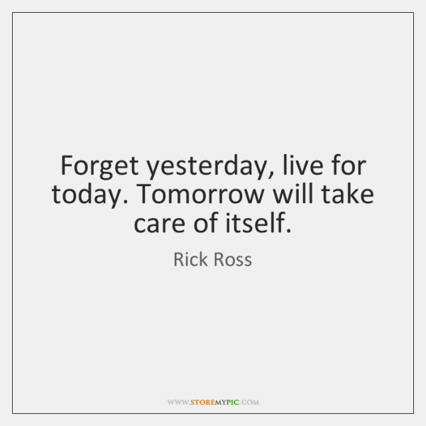 Forget yesterday, live for today. Tomorrow will take care of itself.