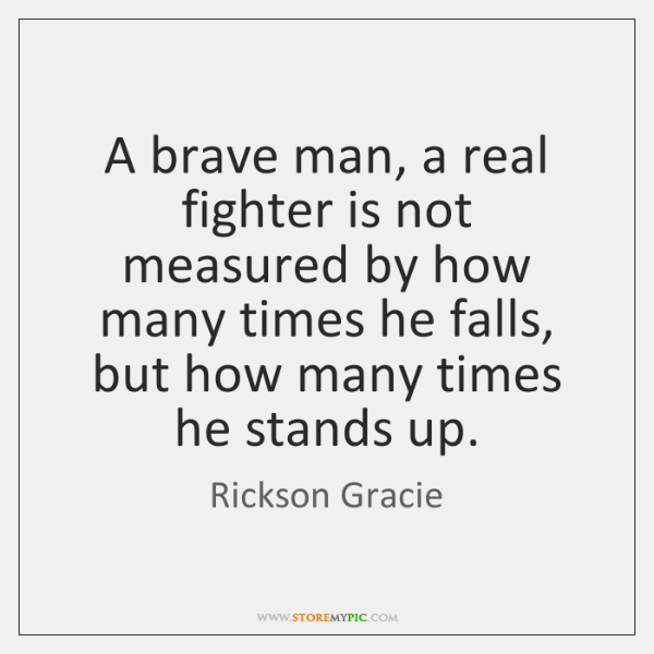 A brave man, a real fighter is not measured by how many ...