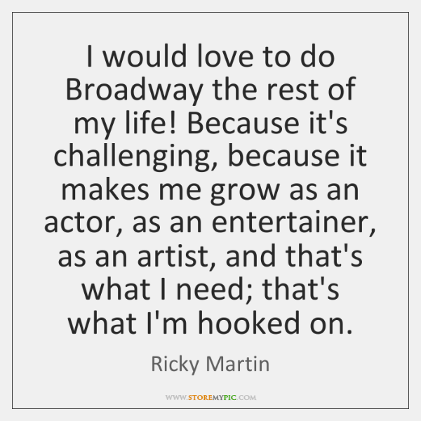 I would love to do Broadway the rest of my life! Because ...