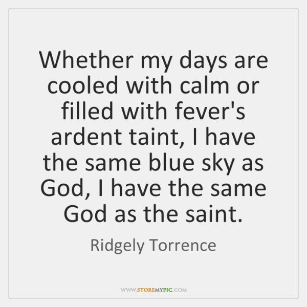 Whether my days are cooled with calm or filled with fever's ardent ...