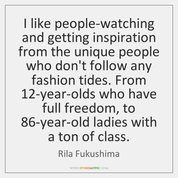 I like people-watching and getting inspiration from the unique people who don't ...