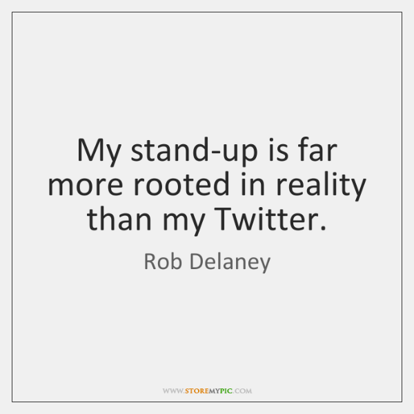 My stand-up is far more rooted in reality than my Twitter.