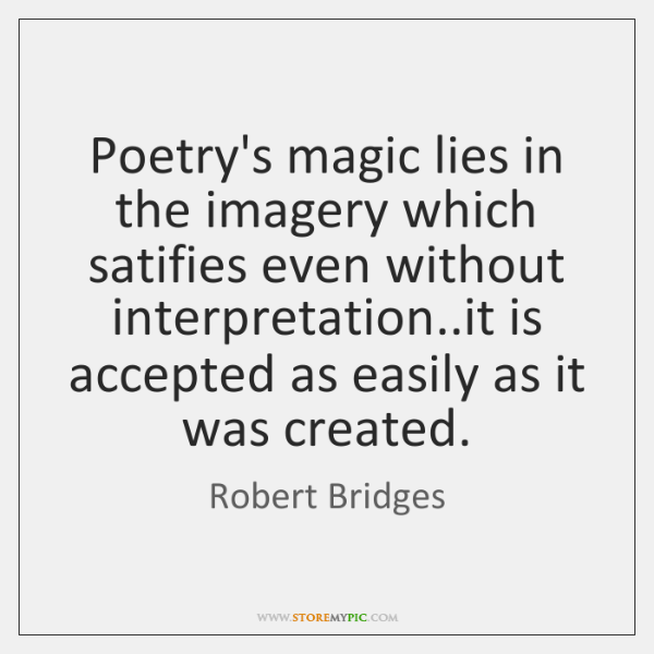Poetry's magic lies in the imagery which satifies even without interpretation..it ...