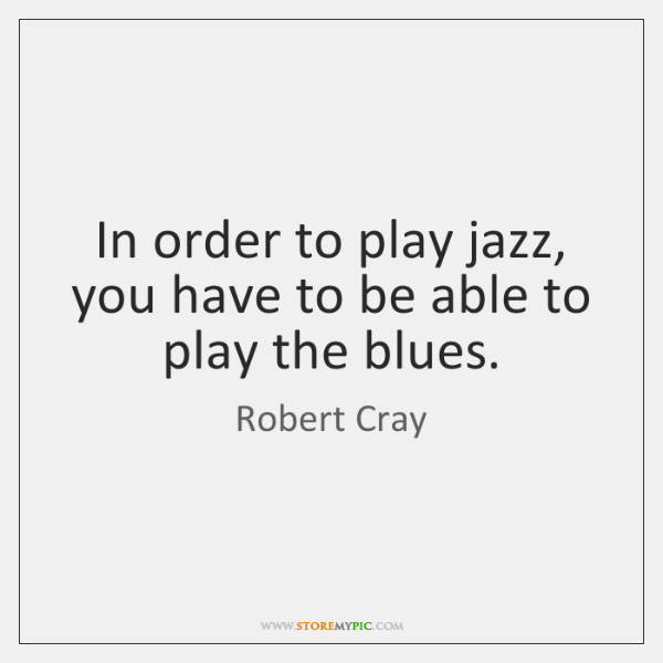 In order to play jazz, you have to be able to play ...
