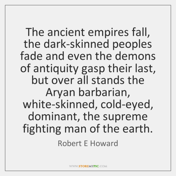 The ancient empires fall, the dark-skinned peoples fade and even the demons ...
