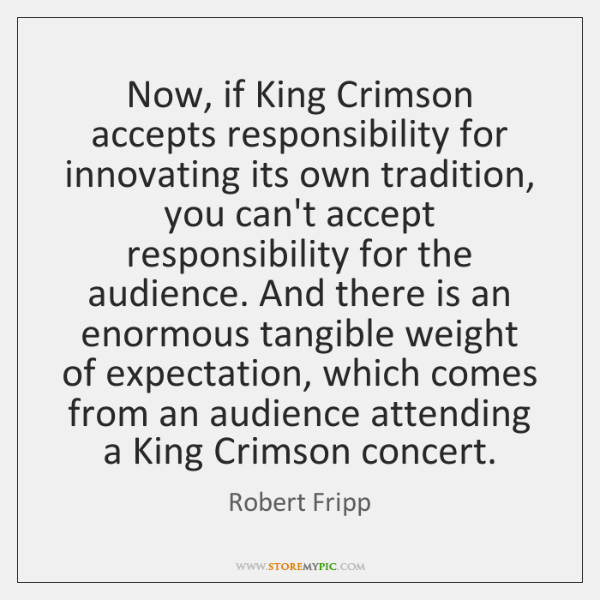 Now, if King Crimson accepts responsibility for innovating its own tradition, you ...
