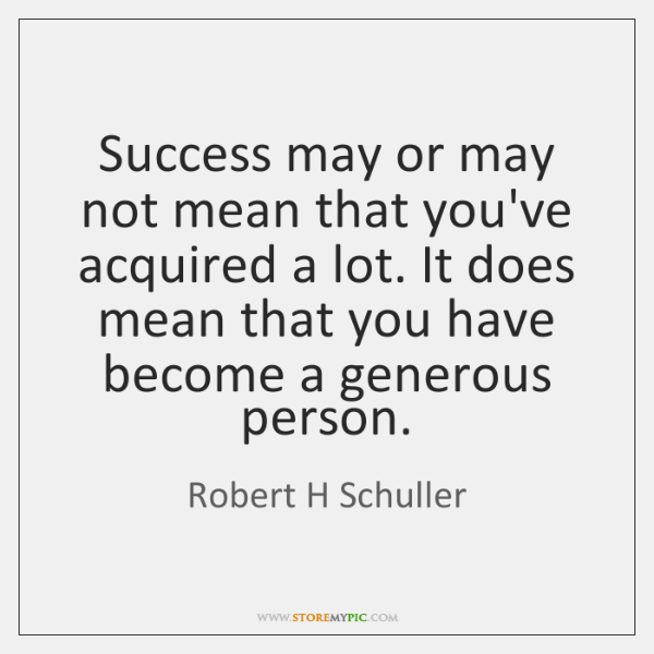 Success may or may not mean that you've acquired a lot. It ...