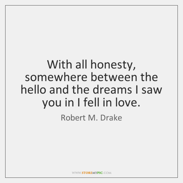 With all honesty, somewhere between the hello and the dreams I saw ...
