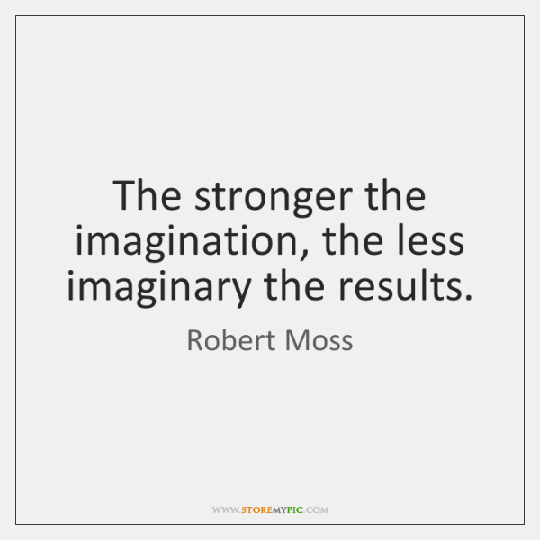 The stronger the imagination, the less imaginary the results.