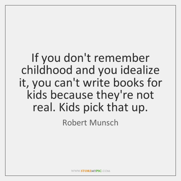 If you don't remember childhood and you idealize it, you can't write ...