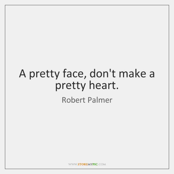 A pretty face, don't make a pretty heart.
