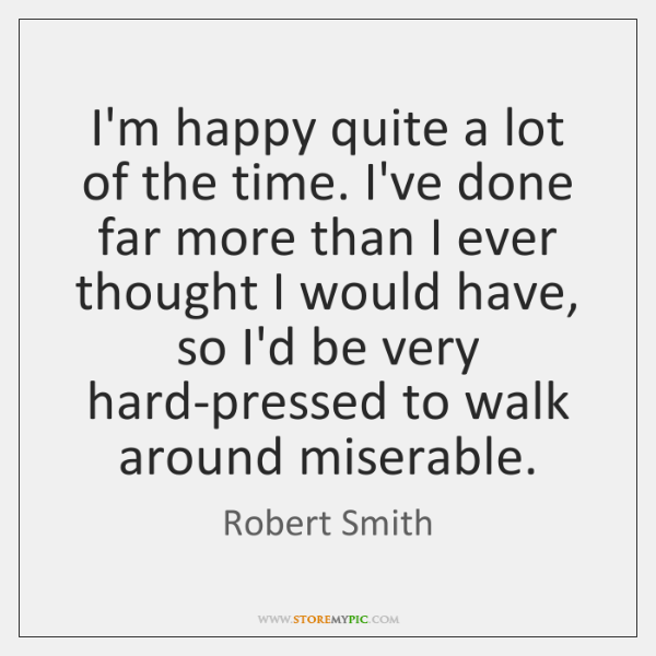 I'm happy quite a lot of the time. I've done far more ...