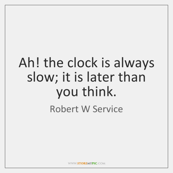 Ah! the clock is always slow; it is later than you think.