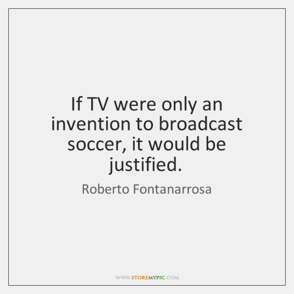 If TV were only an invention to broadcast soccer, it would be ...