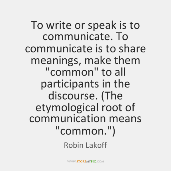 To write or speak is to communicate. To communicate is to share ...