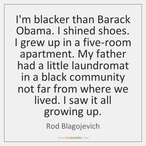 I'm blacker than Barack Obama. I shined shoes. I grew up in ...