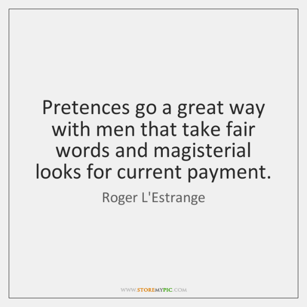 Pretences go a great way with men that take fair words and ...