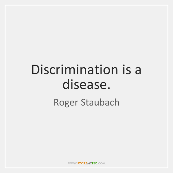 Discrimination is a disease.