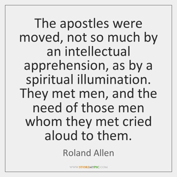 The apostles were moved, not so much by an intellectual apprehension, as ...