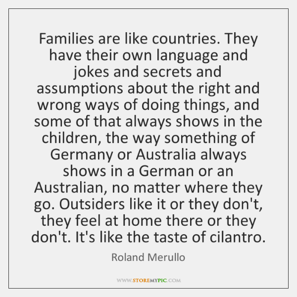 Families are like countries. They have their own language and jokes and ...