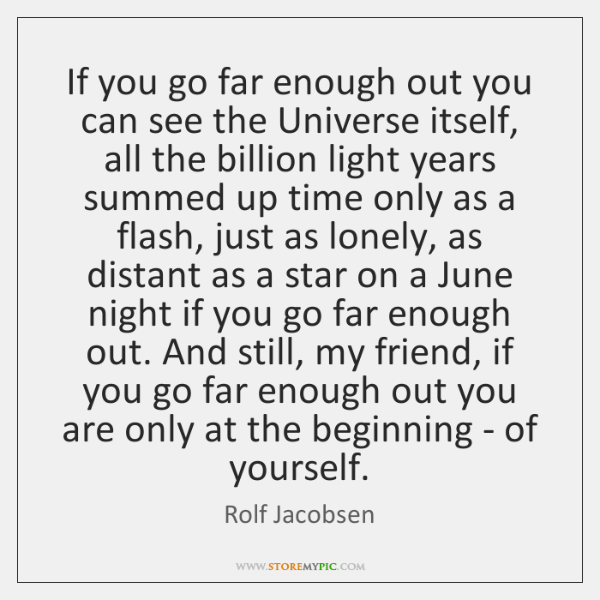 If you go far enough out you can see the Universe itself, ...