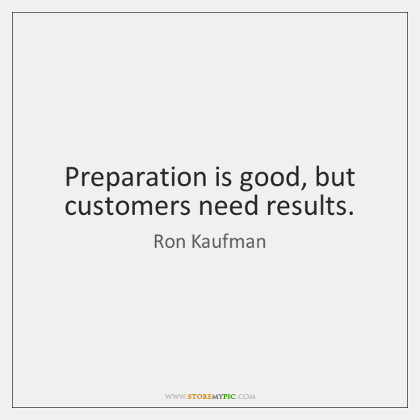 Preparation is good, but customers need results.