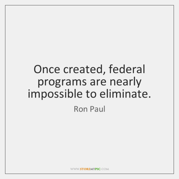Once created, federal programs are nearly impossible to eliminate.
