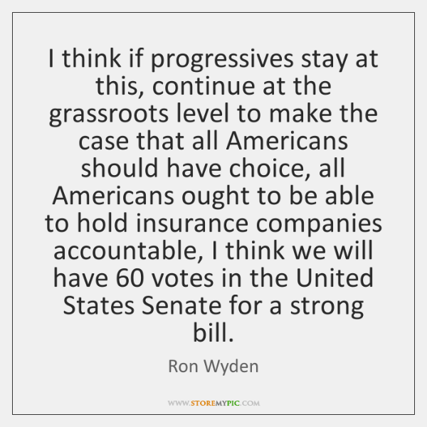 I think if progressives stay at this, continue at the grassroots level ...